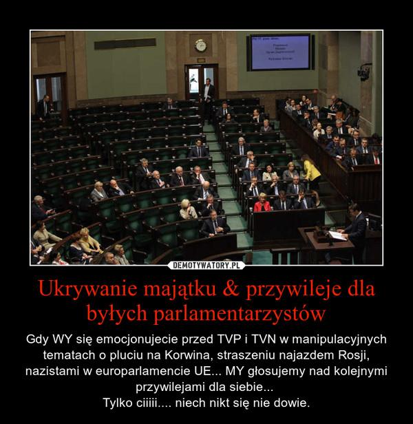 Ukrywanie majątku & przywileje dla byłych parlamentarzystów – Gdy WY się emocjonujecie przed TVP i TVN w manipulacyjnych tematach o pluciu na Korwina, straszeniu najazdem Rosji, nazistami w europarlamencie UE... MY głosujemy nad kolejnymi przywilejami dla siebie... Tylko ciiiii.... niech nikt się nie dowie.