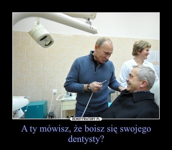 A ty mówisz, że boisz się swojego dentysty? –