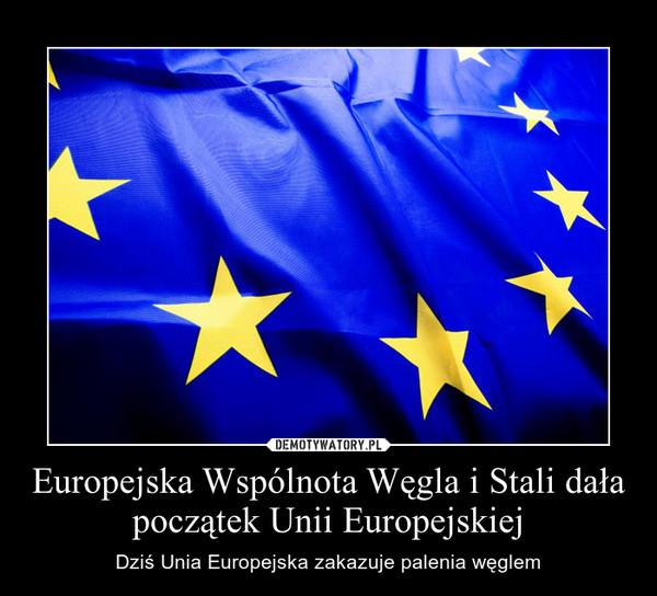 Europejska Wspólnota Węgla i Stali dała początek Unii Europejskiej – Dziś Unia Europejska zakazuje palenia węglem