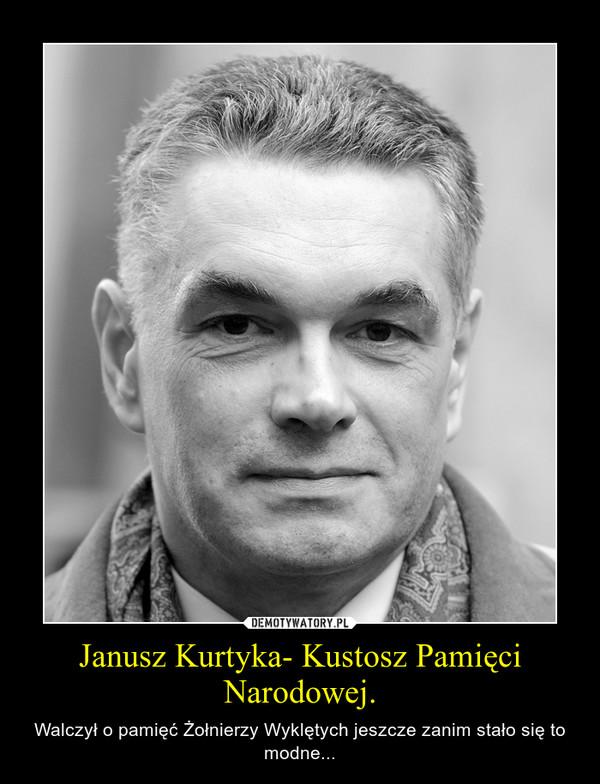 Janusz Kurtyka- Kustosz Pamięci Narodowej. – Walczył o pamięć Żołnierzy Wyklętych jeszcze zanim stało się to modne...
