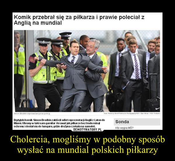 Cholercia, mogliśmy w podobny sposób wysłać na mundial polskich piłkarzy –