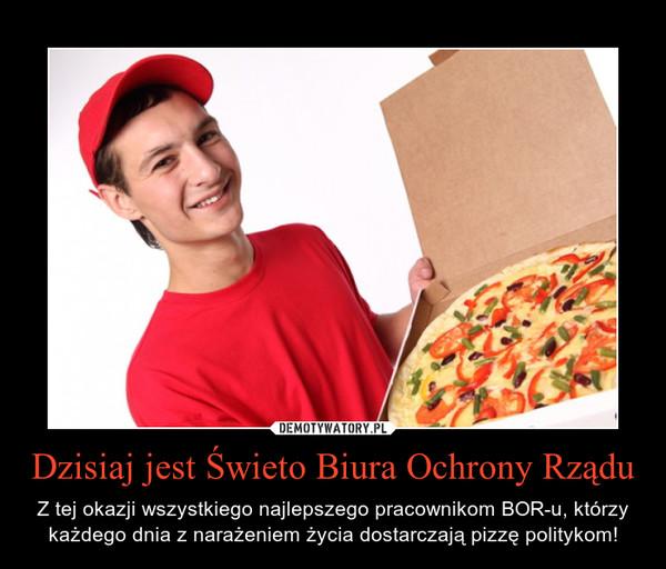 Dzisiaj jest Świeto Biura Ochrony Rządu – Z tej okazji wszystkiego najlepszego pracownikom BOR-u, którzy każdego dnia z narażeniem życia dostarczają pizzę politykom!