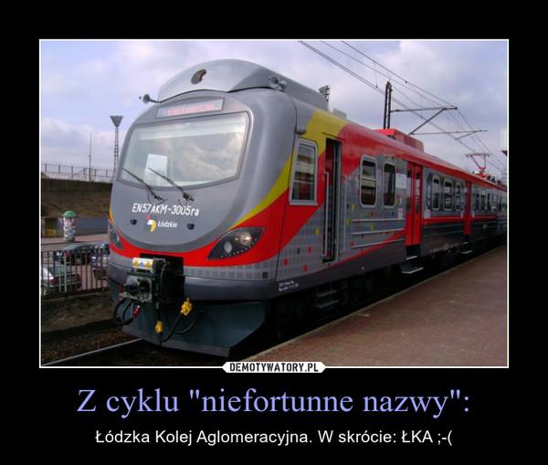 """Z cyklu """"niefortunne nazwy"""": – Łódzka Kolej Aglomeracyjna. W skrócie: ŁKA ;-("""