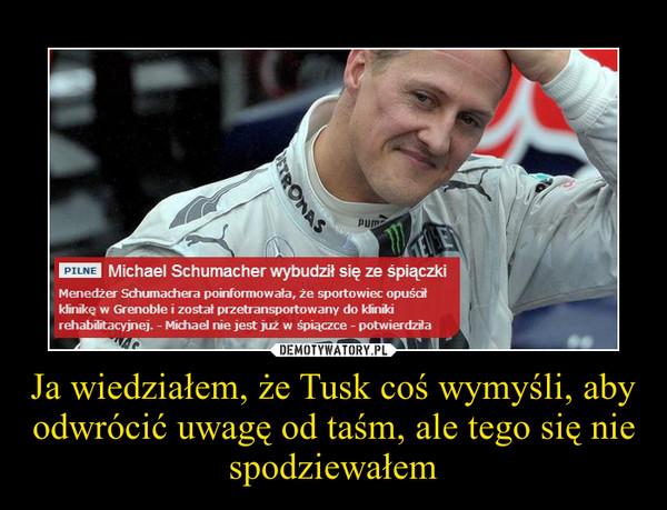 Ja wiedziałem, że Tusk coś wymyśli, aby odwrócić uwagę od taśm, ale tego się nie spodziewałem –