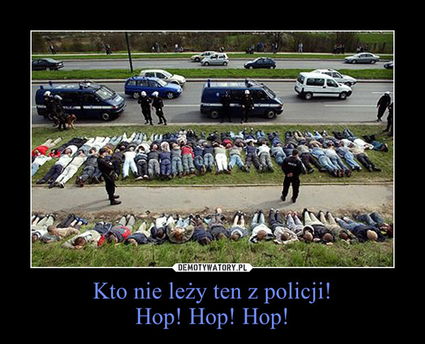 Kto nie leży ten z policji!Hop! Hop! Hop! –