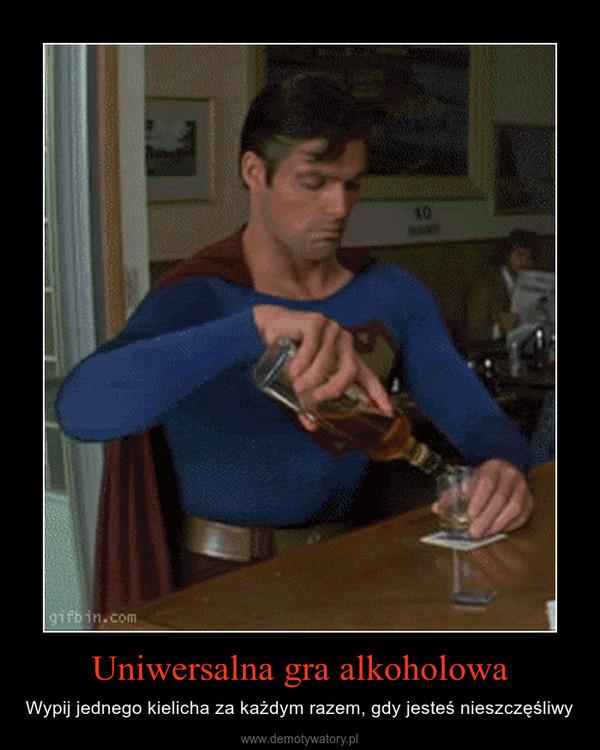 Uniwersalna gra alkoholowa – Wypij jednego kielicha za każdym razem, gdy jesteś nieszczęśliwy