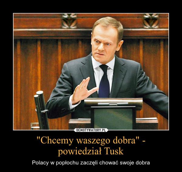 """""""Chcemy waszego dobra"""" -powiedział Tusk – Polacy w popłochu zaczęli chować swoje dobra"""