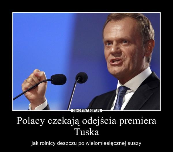 Polacy czekają odejścia premiera Tuska – jak rolnicy deszczu po wielomiesięcznej suszy