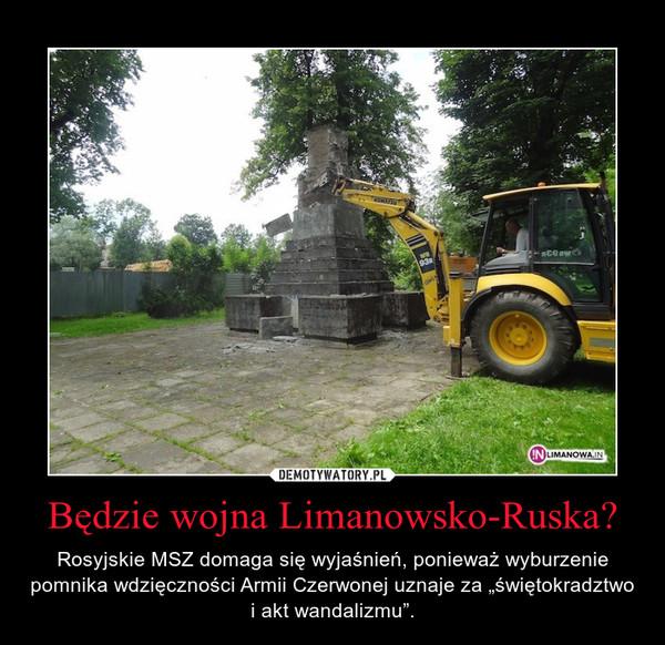"""Będzie wojna Limanowsko-Ruska? – Rosyjskie MSZ domaga się wyjaśnień, ponieważ wyburzenie pomnika wdzięczności Armii Czerwonej uznaje za """"świętokradztwo i akt wandalizmu""""."""