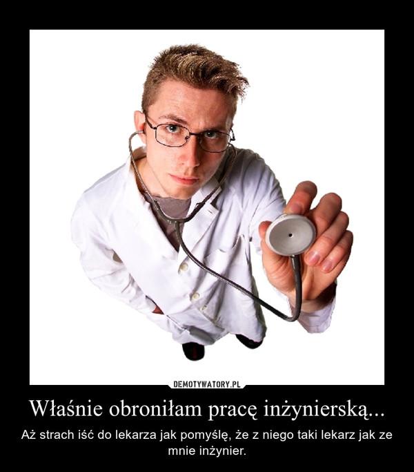 Właśnie obroniłam pracę inżynierską... – Aż strach iść do lekarza jak pomyślę, że z niego taki lekarz jak ze mnie inżynier.