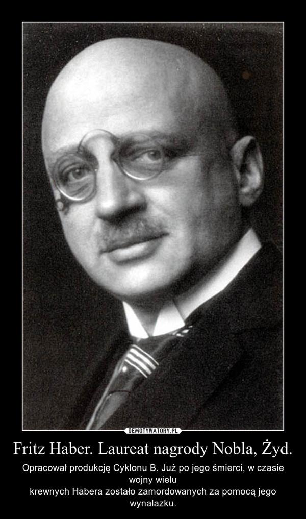 Fritz Haber. Laureat nagrody Nobla, Żyd. –  Opracował produkcję Cyklonu B. Już po jego śmierci, w czasie wojny wielukrewnych Habera zostało zamordowanych za pomocą jego wynalazku.