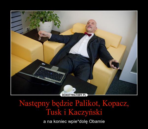 Następny będzie Palikot, Kopacz,Tusk i Kaczyński – a na koniec wpie*dolę Obamie