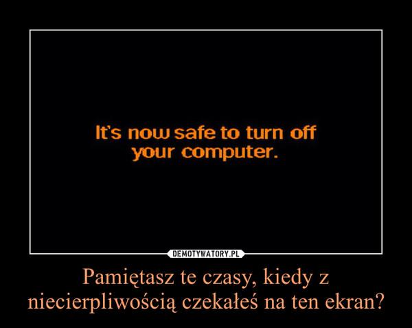 Pamiętasz te czasy, kiedy z niecierpliwością czekałeś na ten ekran? –
