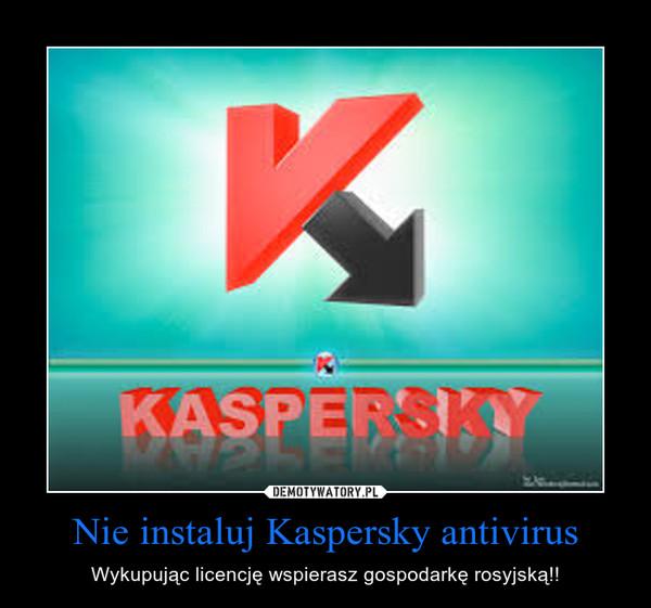 Nie instaluj Kaspersky antivirus – Wykupując licencję wspierasz gospodarkę rosyjską!!