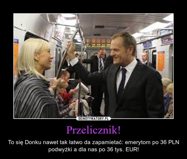 Przelicznik! – To się Donku nawet tak łatwo da zapamietać: emerytom po 36 PLN podwyżki a dla nas po 36 tys. EUR!