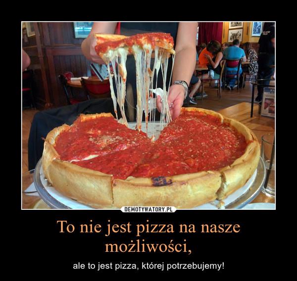 To nie jest pizza na nasze możliwości, – ale to jest pizza, której potrzebujemy!