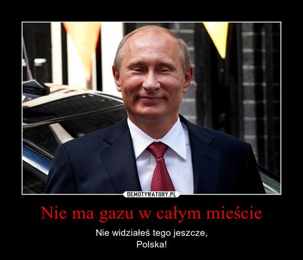 Nie ma gazu w całym mieście – Nie widziałeś tego jeszcze,Polska!