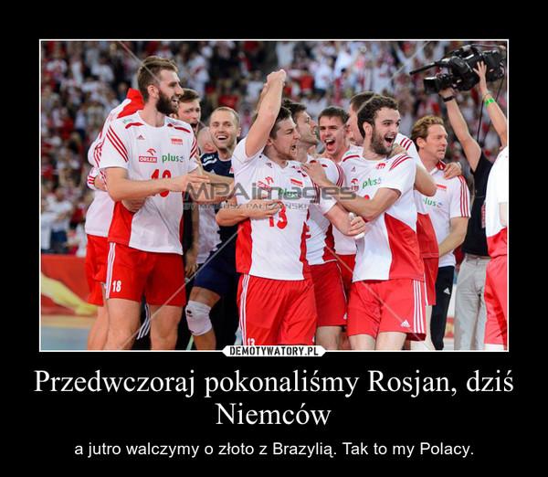 Przedwczoraj pokonaliśmy Rosjan, dziś Niemców – a jutro walczymy o złoto z Brazylią. Tak to my Polacy.