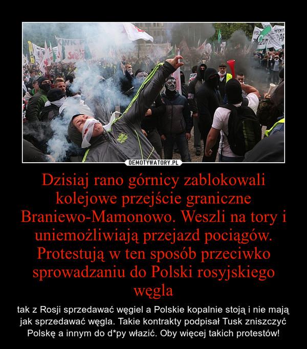 Dzisiaj rano górnicy zablokowali kolejowe przejście graniczne Braniewo-Mamonowo. Weszli na tory i uniemożliwiają przejazd pociągów. Protestują w ten sposób przeciwko sprowadzaniu do Polski rosyjskiego węgla – tak z Rosji sprzedawać węgiel a Polskie kopalnie stoją i nie mają jak sprzedawać węgla. Takie kontrakty podpisał Tusk zniszczyć Polskę a innym do d*py włazić. Oby więcej takich protestów!
