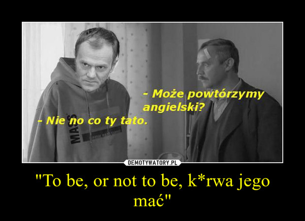 """""""To be, or not to be, k*rwa jego mać"""" –"""