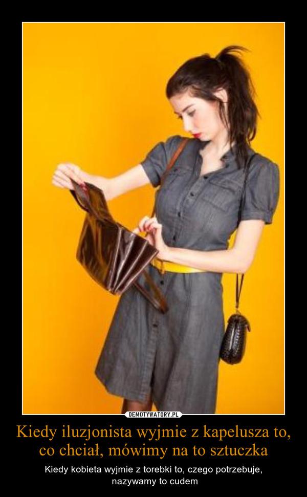 Kiedy iluzjonista wyjmie z kapelusza to, co chciał, mówimy na to sztuczka – Kiedy kobieta wyjmie z torebki to, czego potrzebuje, nazywamy to cudem