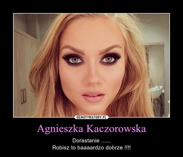 Agnieszka Kaczorowska – Dorastanie ......Robisz to baaaardzo dobrze !!!!