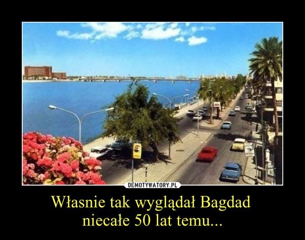 Własnie tak wyglądał Bagdad niecałe 50 lat temu... –