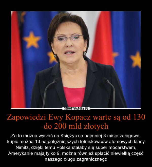Zapowiedzi Ewy Kopacz warte są od 130 do 200 mld złotych – Za to można wysłać na Księżyc co najmniej 3 misje załogowe, kupić można 13 najpotężniejszych lotniskowców atomowych klasy Nimitz, dzięki temu Polska stałaby się super mocarstwem, Amerykanie mają tylko 9, można również spłacić niewielką część naszego długu zagranicznego