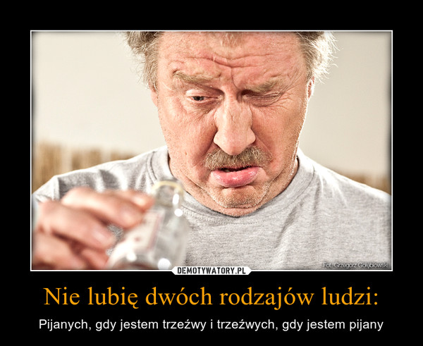Nie lubię dwóch rodzajów ludzi: – Pijanych, gdy jestem trzeźwy i trzeźwych, gdy jestem pijany