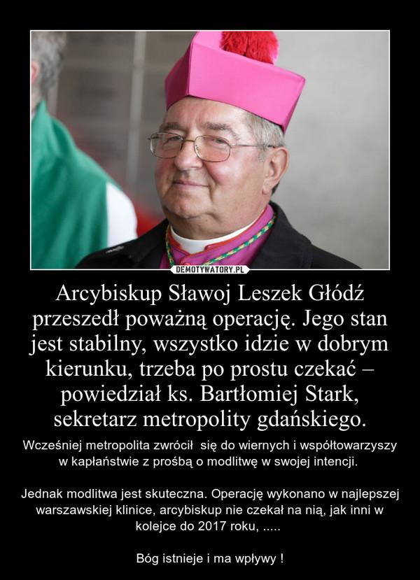 Arcybiskup Sławoj Leszek Głódź przeszedł poważną operację. Jego stan jest stabilny, wszystko idzie w dobrym kierunku, trzeba po prostu czekać – powiedział ks. Bartłomiej Stark, sekretarz metropolity gdańskiego. – Wcześniej metropolita zwrócił  się do wiernych i współtowarzyszy w kapłaństwie z prośbą o modlitwę w swojej intencji. Jednak modlitwa jest skuteczna. Operację wykonano w najlepszej warszawskiej klinice, arcybiskup nie czekał na nią, jak inni w kolejce do 2017 roku, ..... Bóg istnieje i ma wpływy !