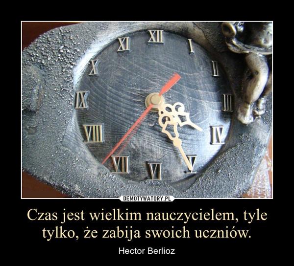 Czas jest wielkim nauczycielem, tyle tylko, że zabija swoich uczniów. – Hector Berlioz
