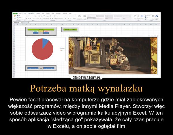 """Potrzeba matką wynalazku – Pewien facet pracował na komputerze gdzie miał zablokowanych większość programów, między innymi Media Player. Stworzył więc sobie odtwarzacz video w programie kalkulacyjnym Excel. W ten sposób aplikacja """"śledząca go"""" pokazywała, że cały czas pracuje w Excelu, a on sobie oglądał film"""