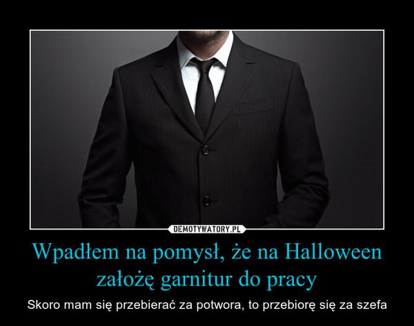 Wpadłem na pomysł, że na Halloween założę garnitur do pracy – Skoro mam się przebierać za potwora, to przebiorę się za szefa