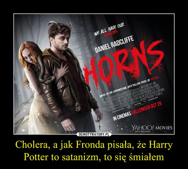 Cholera, a jak Fronda pisała, że Harry Potter to satanizm, to się śmiałem –