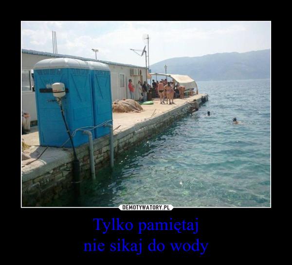 Tylko pamiętajnie sikaj do wody –