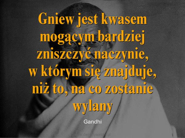 Gniew jest kwasem mogącym bardziej zniszczyć naczynie,w którym się znajduje,niż to, na co zostanie wylany – Gandhi