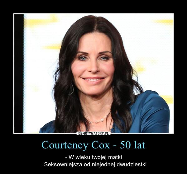 Courteney Cox - 50 lat – - W wieku twojej matki- Seksowniejsza od niejednej dwudziestki