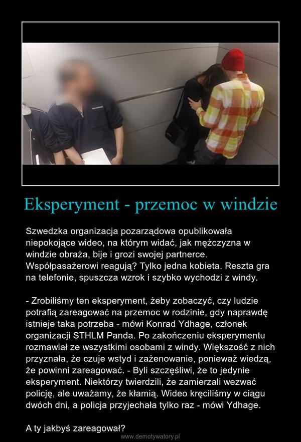 Eksperyment - przemoc w windzie – Szwedzka organizacja pozarządowa opublikowała niepokojące wideo, na którym widać, jak mężczyzna w windzie obraża, bije i grozi swojej partnerce. Współpasażerowi reagują? Tylko jedna kobieta. Reszta gra na telefonie, spuszcza wzrok i szybko wychodzi z windy.- Zrobiliśmy ten eksperyment, żeby zobaczyć, czy ludzie potrafią zareagować na przemoc w rodzinie, gdy naprawdę istnieje taka potrzeba - mówi Konrad Ydhage, członek organizacji STHLM Panda. Po zakończeniu eksperymentu rozmawiał ze wszystkimi osobami z windy. Większość z nich przyznała, że czuje wstyd i zażenowanie, ponieważ wiedzą, że powinni zareagować. - Byli szczęśliwi, że to jedynie eksperyment. Niektórzy twierdzili, że zamierzali wezwać policję, ale uważamy, że kłamią. Wideo kręciliśmy w ciągu dwóch dni, a policja przyjechała tylko raz - mówi Ydhage.A ty jakbyś zareagował?