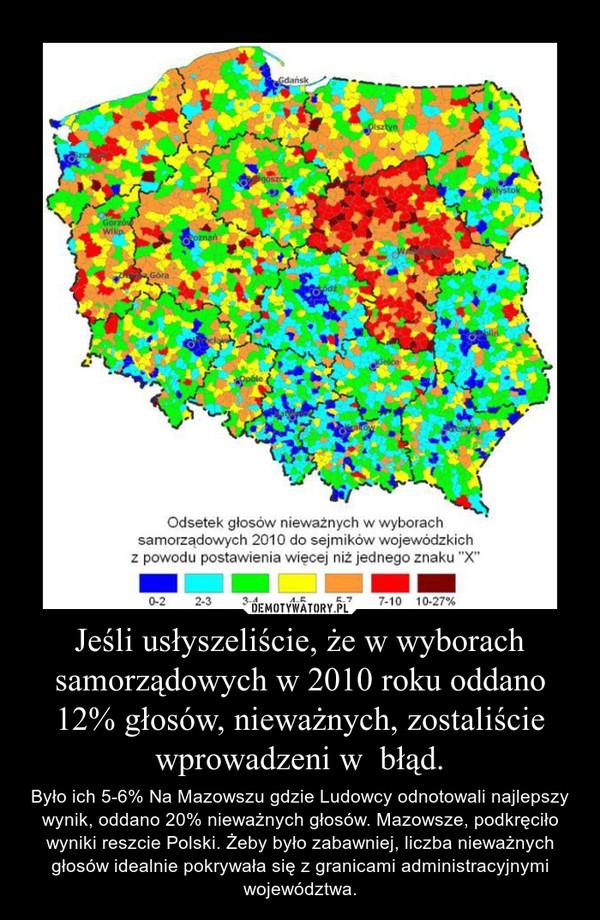 Jeśli usłyszeliście, że w wyborach samorządowych w 2010 roku oddano 12% głosów, nieważnych, zostaliście wprowadzeni w  błąd. – Było ich 5-6% Na Mazowszu gdzie Ludowcy odnotowali najlepszy wynik, oddano 20% nieważnych głosów. Mazowsze, podkręciło wyniki reszcie Polski. Żeby było zabawniej, liczba nieważnych głosów idealnie pokrywała się z granicami administracyjnymi województwa.