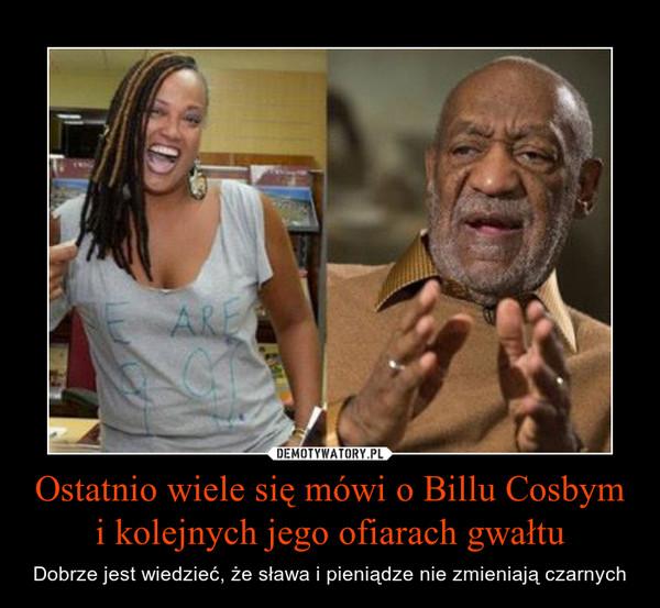 Ostatnio wiele się mówi o Billu Cosbym i kolejnych jego ofiarach gwałtu – Dobrze jest wiedzieć, że sława i pieniądze nie zmieniają czarnych