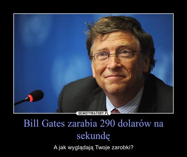 Bill Gates zarabia 290 dolarów na sekundę – A jak wyglądają Twoje zarobki?