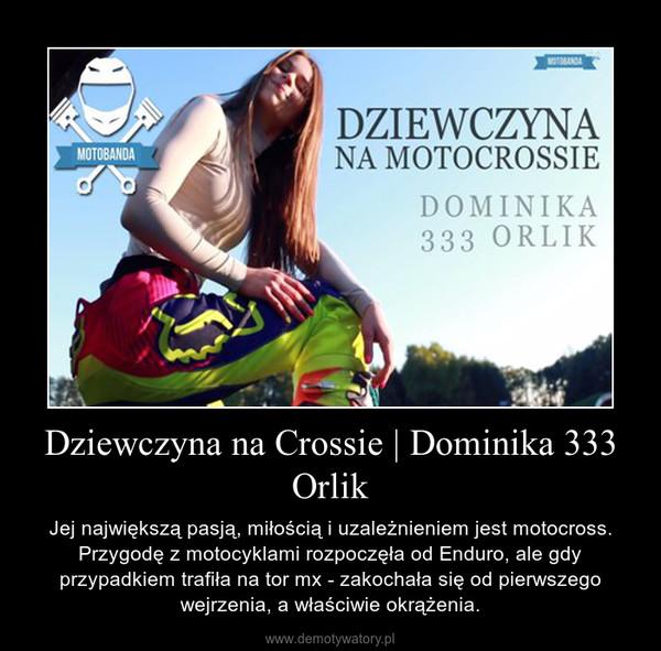 Dziewczyna na Crossie   Dominika 333 Orlik – Jej największą pasją, miłością i uzależnieniem jest motocross. Przygodę z motocyklami rozpoczęła od Enduro, ale gdy przypadkiem trafiła na tor mx - zakochała się od pierwszego wejrzenia, a właściwie okrążenia.