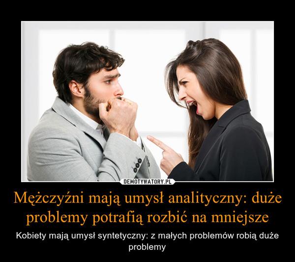 Mężczyźni mają umysł analityczny: duże problemy potrafią rozbić na mniejsze – Kobiety mają umysł syntetyczny: z małych problemów robią duże problemy