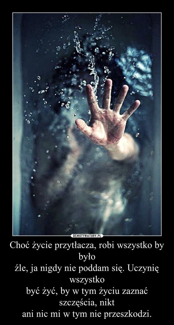 Choć życie przytłacza, robi wszystko by byłoźle, ja nigdy nie poddam się. Uczynię wszystkobyć żyć, by w tym życiu zaznać szczęścia, niktani nic mi w tym nie przeszkodzi. –
