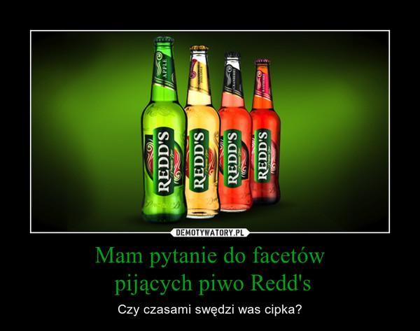 Mam pytanie do facetów pijących piwo Redd's – Czy czasami swędzi was cipka?