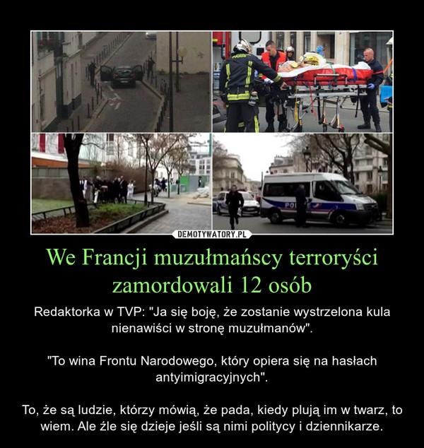 """We Francji muzułmańscy terroryści zamordowali 12 osób – Redaktorka w TVP: """"Ja się boję, że zostanie wystrzelona kula nienawiści w stronę muzułmanów"""".""""To wina Frontu Narodowego, który opiera się na hasłach antyimigracyjnych"""".To, że są ludzie, którzy mówią, że pada, kiedy plują im w twarz, to wiem. Ale źle się dzieje jeśli są nimi politycy i dziennikarze."""