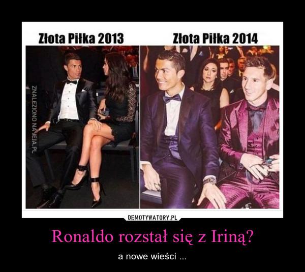 Ronaldo rozstał się z Iriną? – a nowe wieści ...