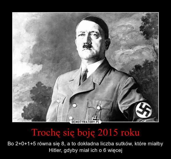 Trochę się boję 2015 roku – Bo 2+0+1+5 równa się 8, a to dokładna liczba sutków, które miałby Hitler, gdyby miał ich o 6 więcej