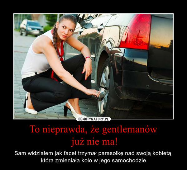 To nieprawda, że gentlemanów już nie ma! – Sam widziałem jak facet trzymał parasolkę nad swoją kobietą, która zmieniała koło w jego samochodzie