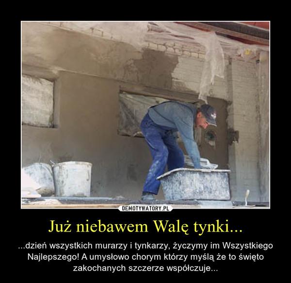 Już niebawem Walę tynki... – ...dzień wszystkich murarzy i tynkarzy, życzymy im Wszystkiego Najlepszego! A umysłowo chorym którzy myślą że to święto zakochanych szczerze współczuje...
